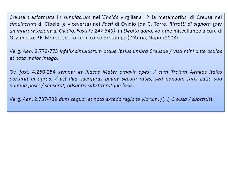 Creusa trasformata in simulacrum nell'Eneide virgiliana  la metamorfosi di Creusa nel simulacrum di Cibele (e viceversa) nei Fasti di Ovidio [da C. Torre, Ritratti di signora (per un'interpretazione di Ovidio, Fasti IV 247-349), in Debita dona, volume miscellaneo a cura di G. Zanetto, P.F. Moretti, C. Torre in corso di stampa (D'Auria, Napoli 2008)].